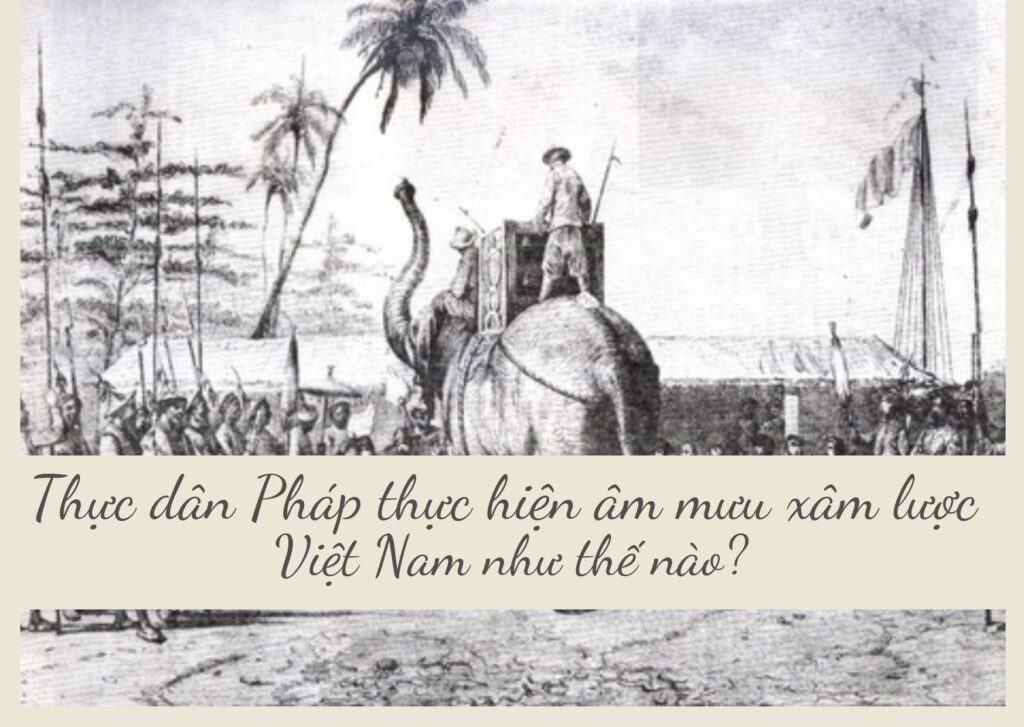 Thực dân Pháp đã thực hiện âm mưu xâm lược Việt Nam như thế nào
