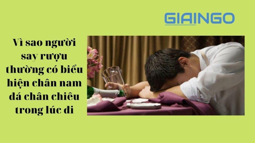 giải thích vì sao người say rượu thường có biểu hiện chân nam đá chân chiêu trong lúc đi