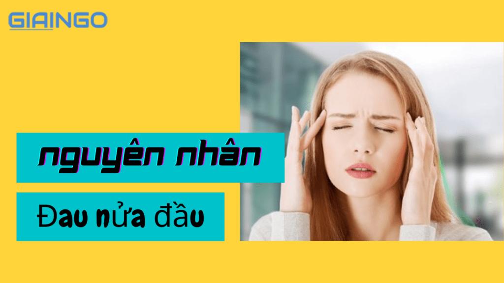 Nguyên nhân đau nửa đầu là gì? Cách phòng ngừa bệnh hiệu quả