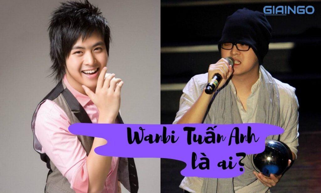 Tìm hiểu Wanbi Tuấn Anh là ai?