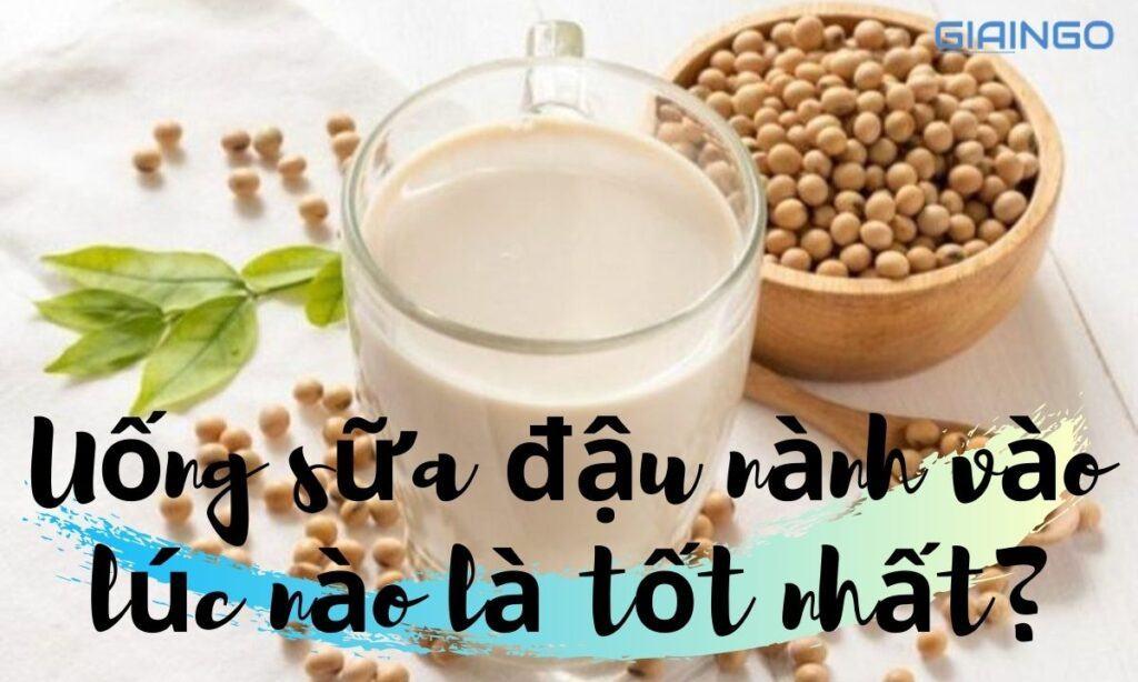 Uống sữa đậu nành vào lúc nào là tốt nhất?