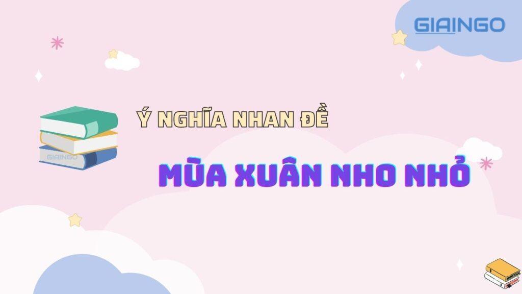 Ý nghĩa nhan đề Mùa xuân nho nhỏ của nhà thơ Thanh Hải?